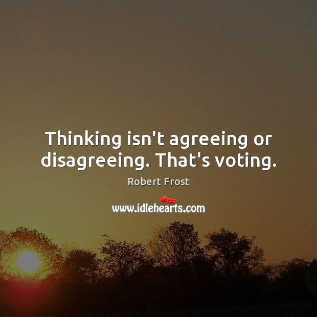 Thinking isn't agreeing or disagreeing. That's voting. Robert Frost Picture Quote