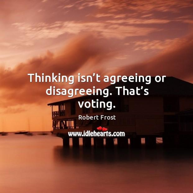 Image, Thinking isn't agreeing or disagreeing. That's voting.