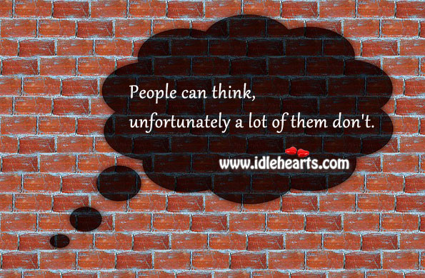 People can think, unfortunately a lot of them don't. Image