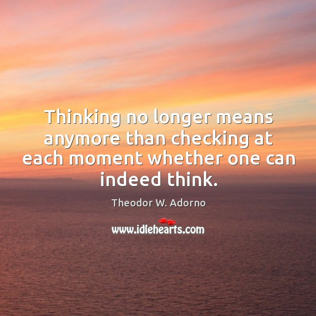 Thinking no longer means anymore than checking at each moment whether one can indeed think. Theodor W. Adorno Picture Quote