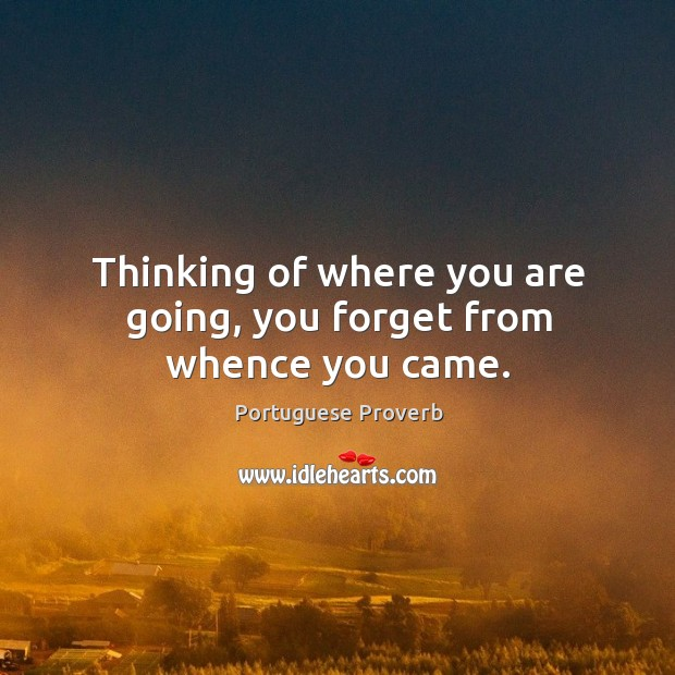 Image, Thinking of where you are going, you forget from whence you came.
