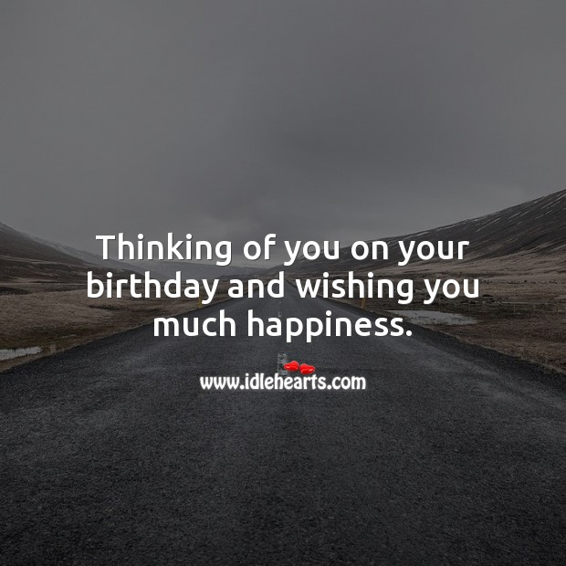 Thinking of you on your birthday and wishing you much happiness. Thinking of You Quotes Image
