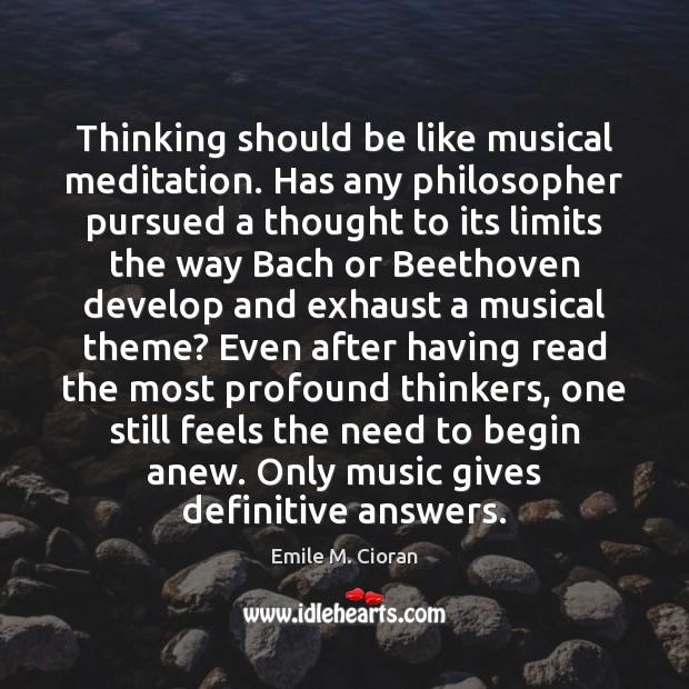 Thinking should be like musical meditation. Has any philosopher pursued a thought Emile M. Cioran Picture Quote