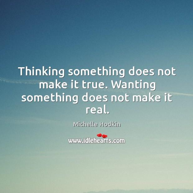 Thinking something does not make it true. Wanting something does not make it real. Image