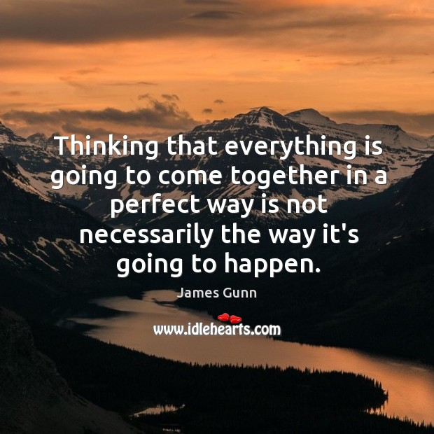 Thinking that everything is going to come together in a perfect way James Gunn Picture Quote