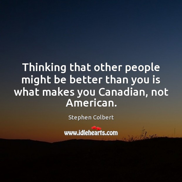 Thinking that other people might be better than you is what makes Stephen Colbert Picture Quote