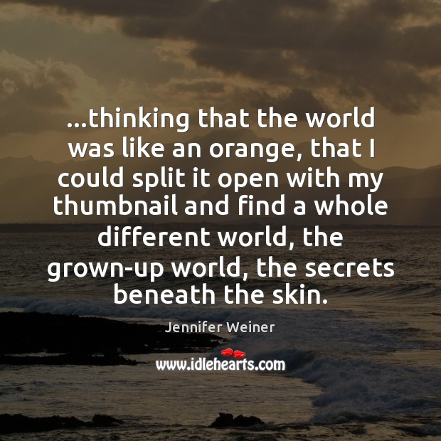 …thinking that the world was like an orange, that I could split Image