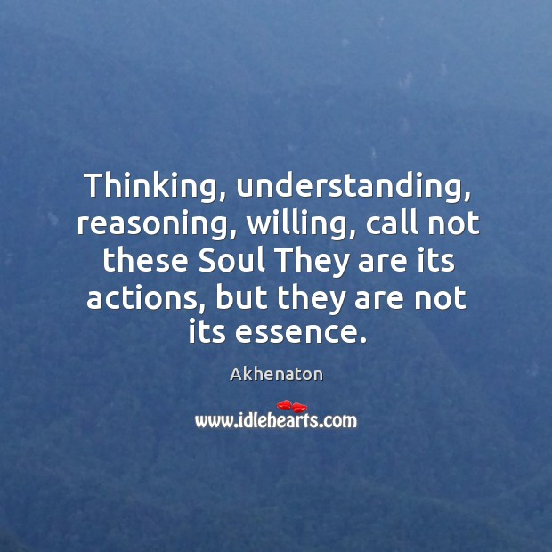 Image, Thinking, understanding, reasoning, willing, call not these Soul They are its actions,