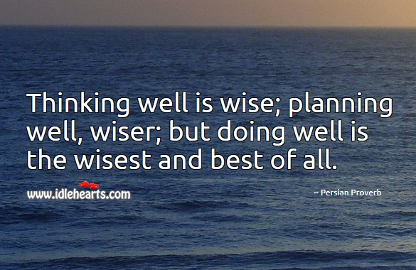 Image, Thinking well is wise; planning well, wiser; but doing well is the wisest and best of all.