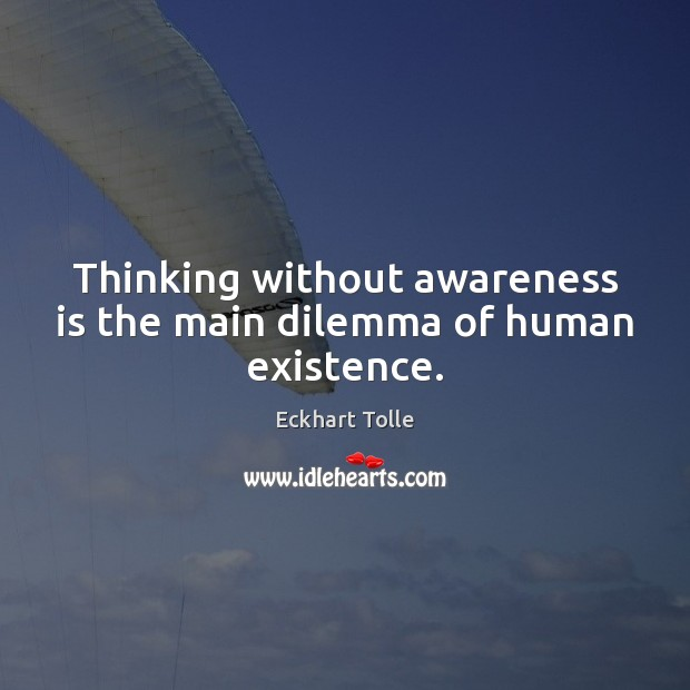 Image, Thinking without awareness is the main dilemma of human existence.