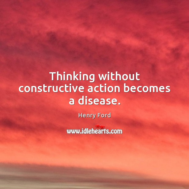 Thinking without constructive action becomes a disease. Henry Ford Picture Quote