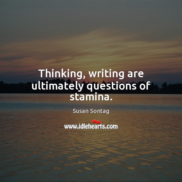 Thinking, writing are ultimately questions of stamina. Image