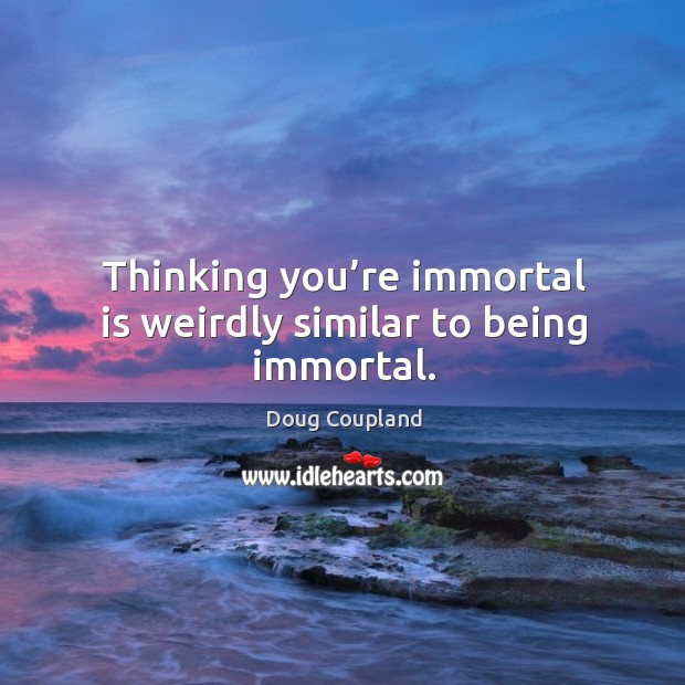 Thinking you're immortal is weirdly similar to being immortal. Image