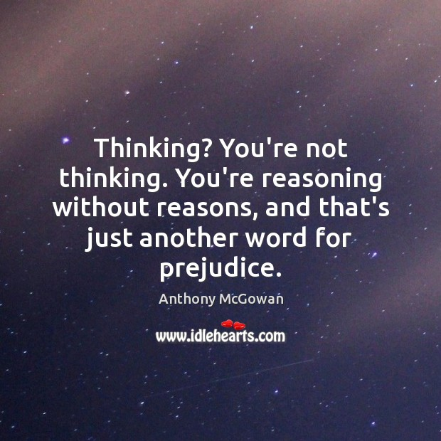 Image, Thinking? You're not thinking. You're reasoning without reasons, and that's just another