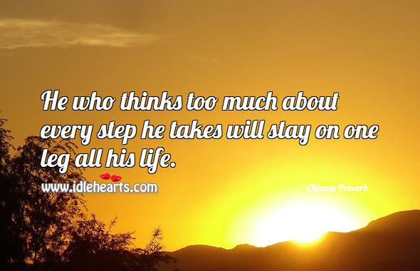 He who thinks too much about every step he takes will stay on one leg all his life. Chinese Proverbs Image