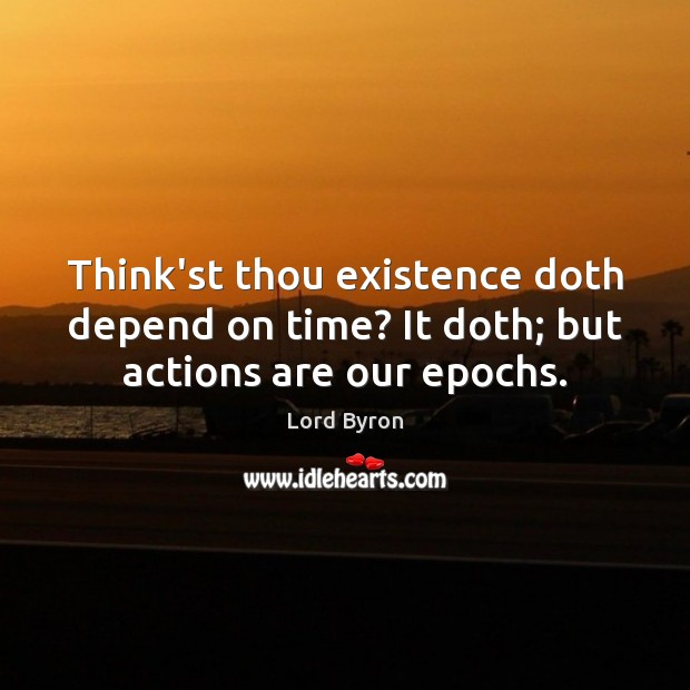 Think'st thou existence doth depend on time? It doth; but actions are our epochs. Lord Byron Picture Quote