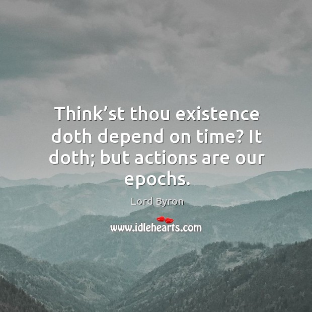 Think'st thou existence doth depend on time? it doth; but actions are our epochs. Image