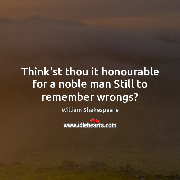 Think'st thou it honourable for a noble man Still to remember wrongs? Image