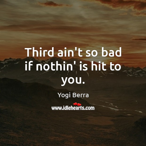 Yogi Berra Picture Quote image saying: Third ain't so bad if nothin' is hit to you.