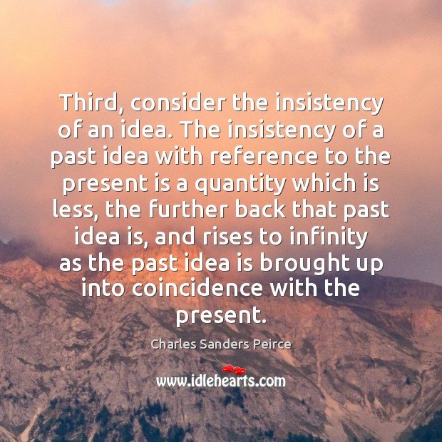 Third, consider the insistency of an idea. The insistency of a past Charles Sanders Peirce Picture Quote