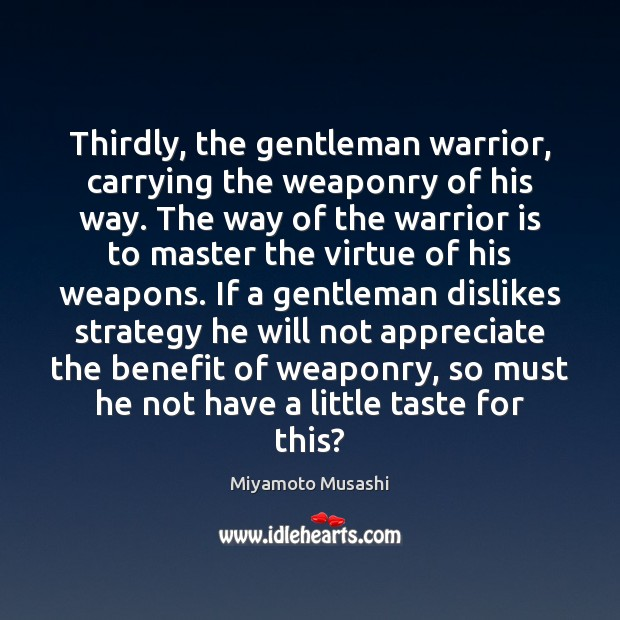 Thirdly, the gentleman warrior, carrying the weaponry of his way. The way Miyamoto Musashi Picture Quote