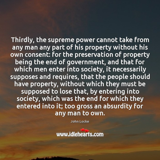 Thirdly, the supreme power cannot take from any man any part of John Locke Picture Quote