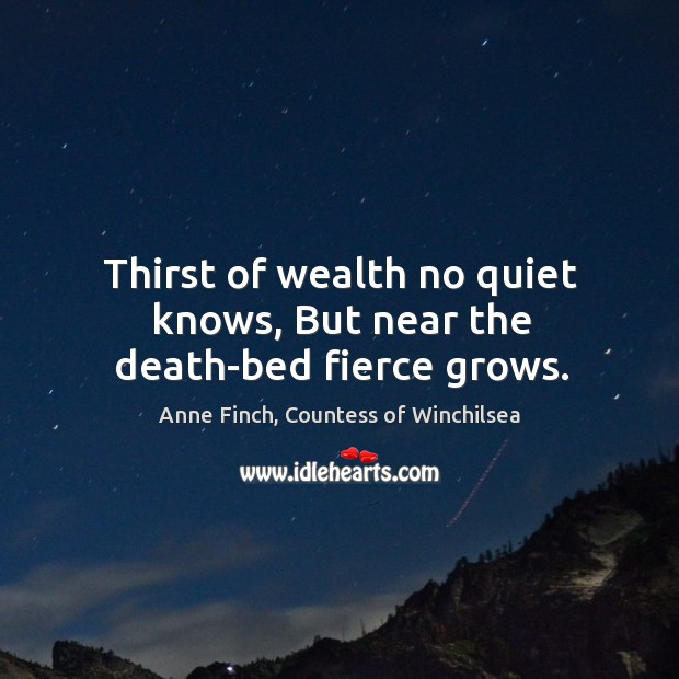Thirst of wealth no quiet knows, But near the death-bed fierce grows. Image