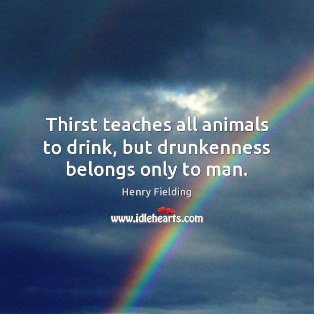 Thirst teaches all animals to drink, but drunkenness belongs only to man. Henry Fielding Picture Quote