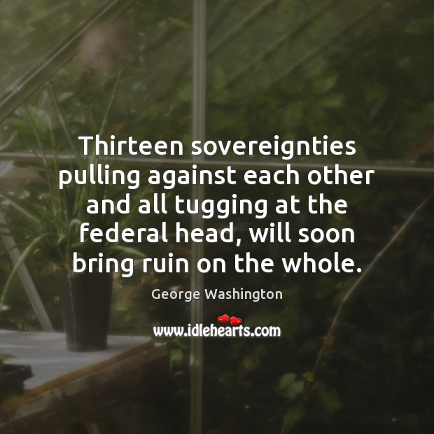 Image, Thirteen sovereignties pulling against each other and all tugging at the federal