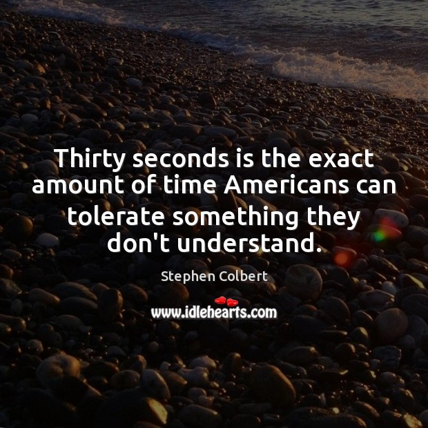 Thirty seconds is the exact amount of time Americans can tolerate something Stephen Colbert Picture Quote