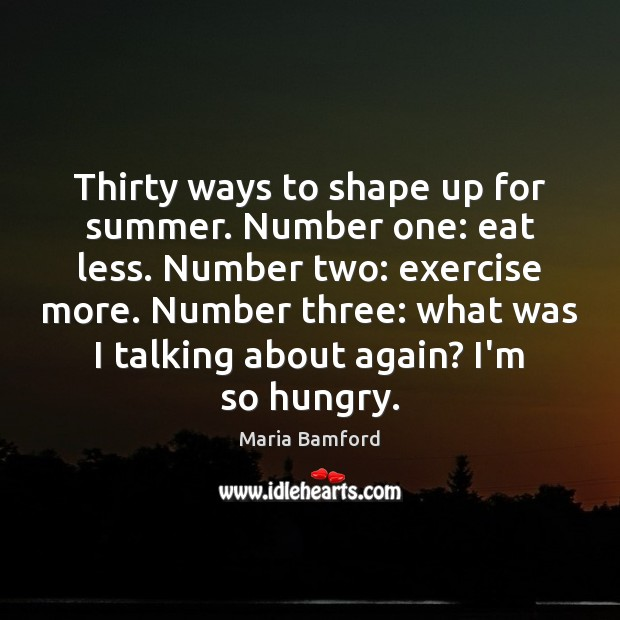 Thirty ways to shape up for summer. Number one: eat less. Number Maria Bamford Picture Quote