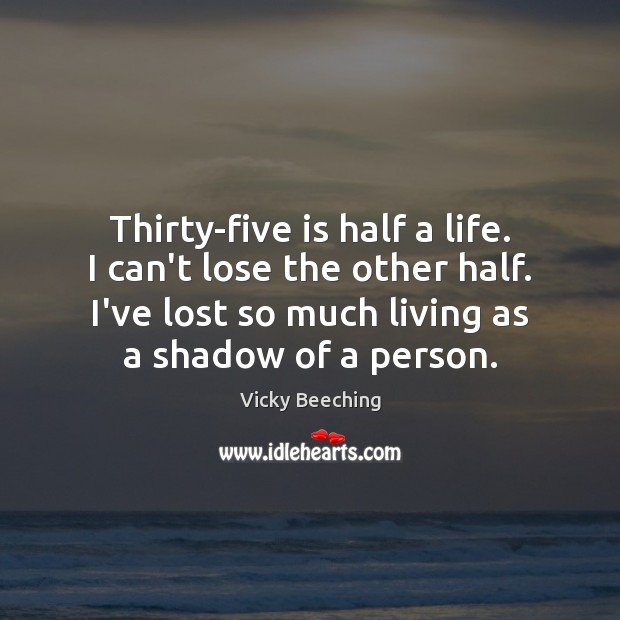 Thirty-five is half a life. I can't lose the other half. I've Image