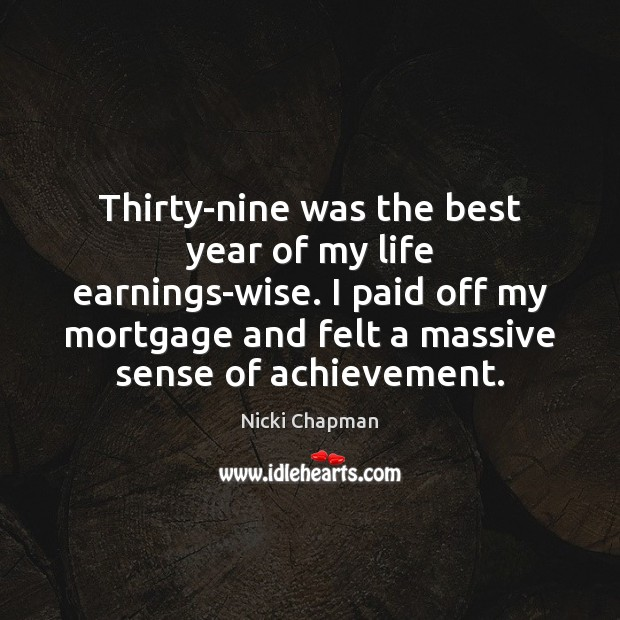 Image, Thirty-nine was the best year of my life earnings-wise. I paid off