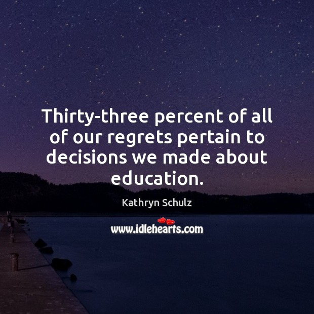 Thirty-three percent of all of our regrets pertain to decisions we made about education. Kathryn Schulz Picture Quote