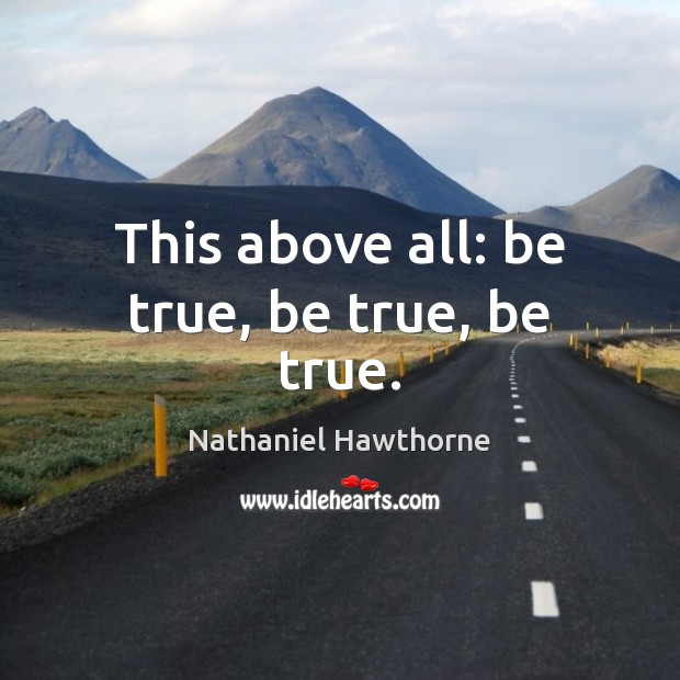 This above all: be true, be true, be true. Nathaniel Hawthorne Picture Quote