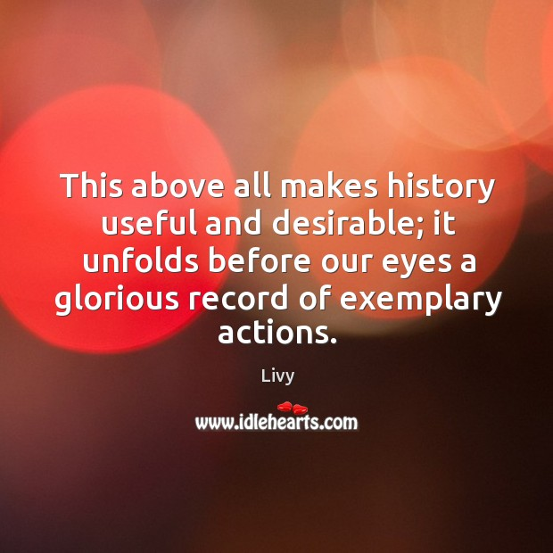 Image, This above all makes history useful and desirable; it unfolds before our