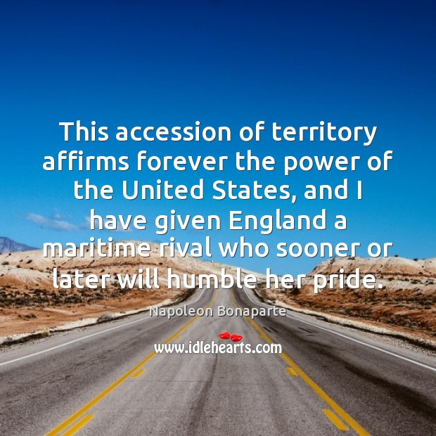 This accession of territory affirms forever the power of the United States, Napoleon Bonaparte Picture Quote