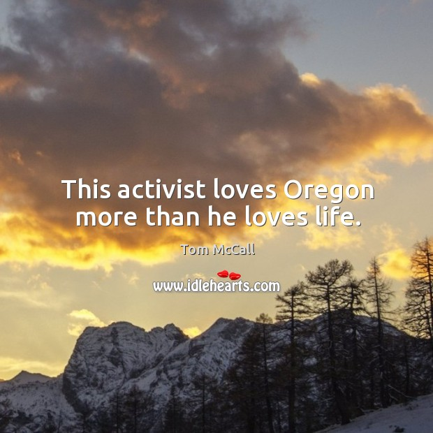 This activist loves oregon more than he loves life. Tom McCall Picture Quote