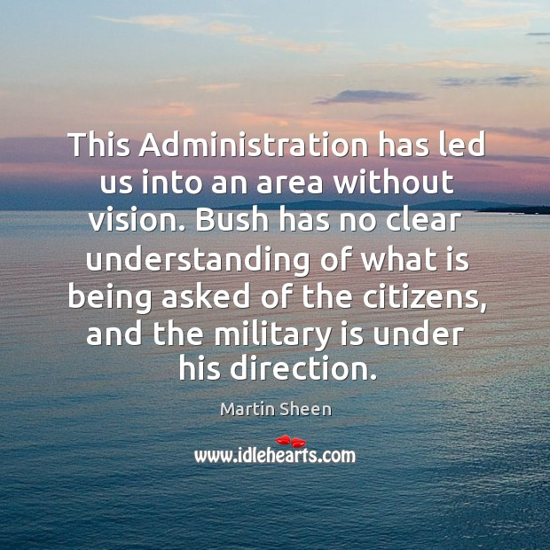 This administration has led us into an area without vision. Martin Sheen Picture Quote