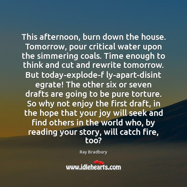 Image, This afternoon, burn down the house. Tomorrow, pour critical water upon the