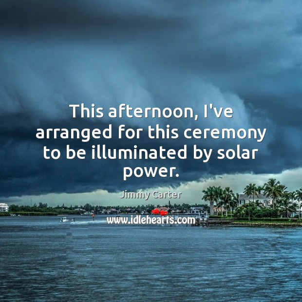 This afternoon, I've arranged for this ceremony to be illuminated by solar power. Image