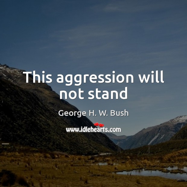 This aggression will not stand George H. W. Bush Picture Quote