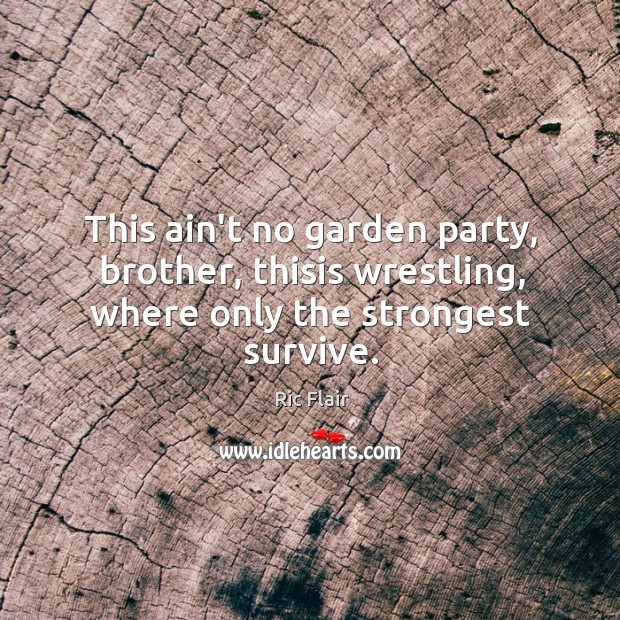 This ain't no garden party, brother, thisis wrestling, where only the strongest survive. Image