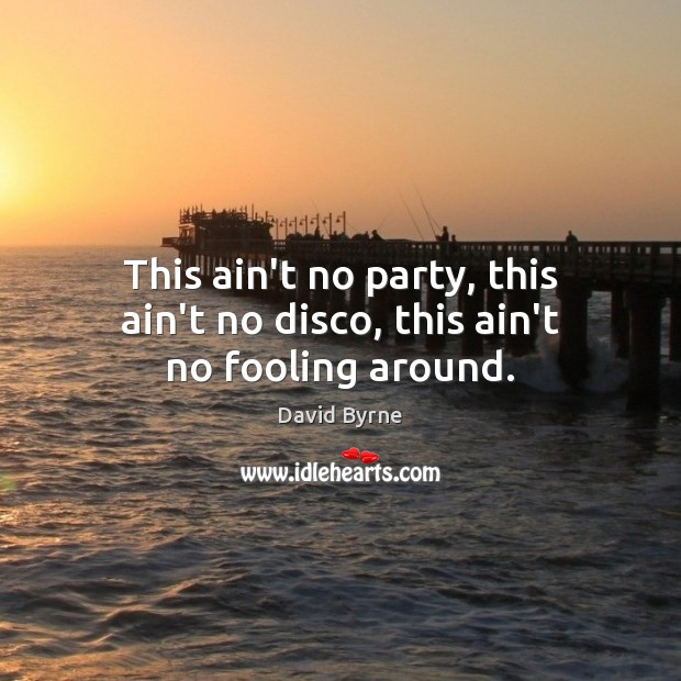 Image, This ain't no party, this ain't no disco, this ain't no fooling around.