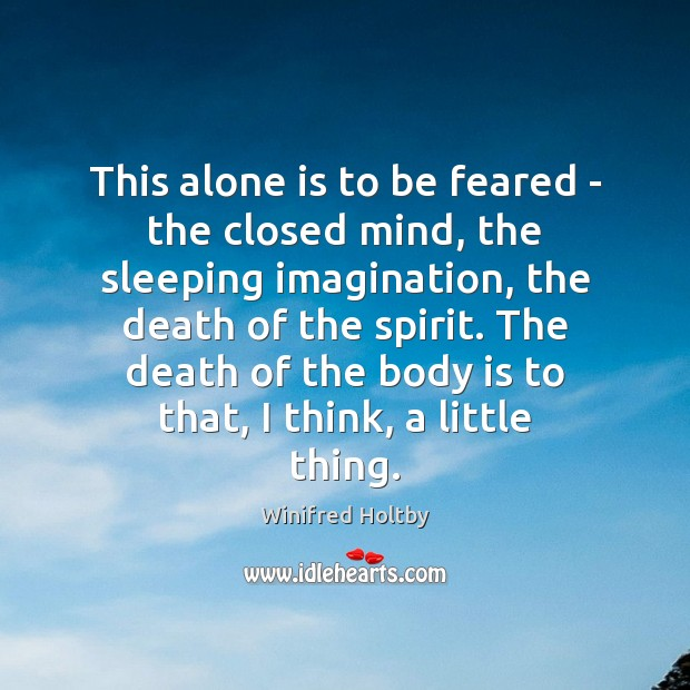 This alone is to be feared – the closed mind, the sleeping Image