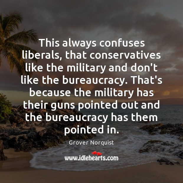 This always confuses liberals, that conservatives like the military and don't like Grover Norquist Picture Quote