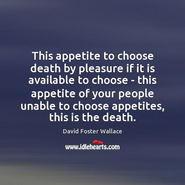 This appetite to choose death by pleasure if it is available to David Foster Wallace Picture Quote