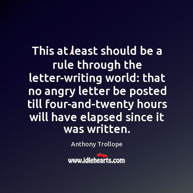 This at least should be a rule through the letter-writing world: that no angry letter be Image