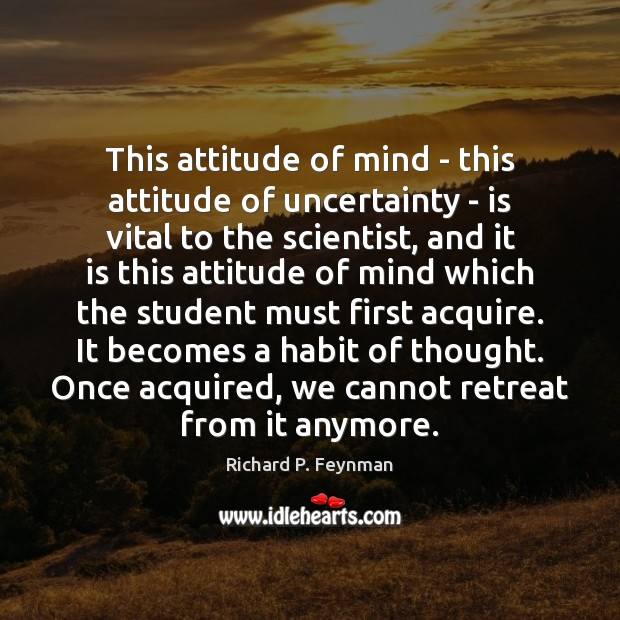 This attitude of mind – this attitude of uncertainty – is vital Richard P. Feynman Picture Quote