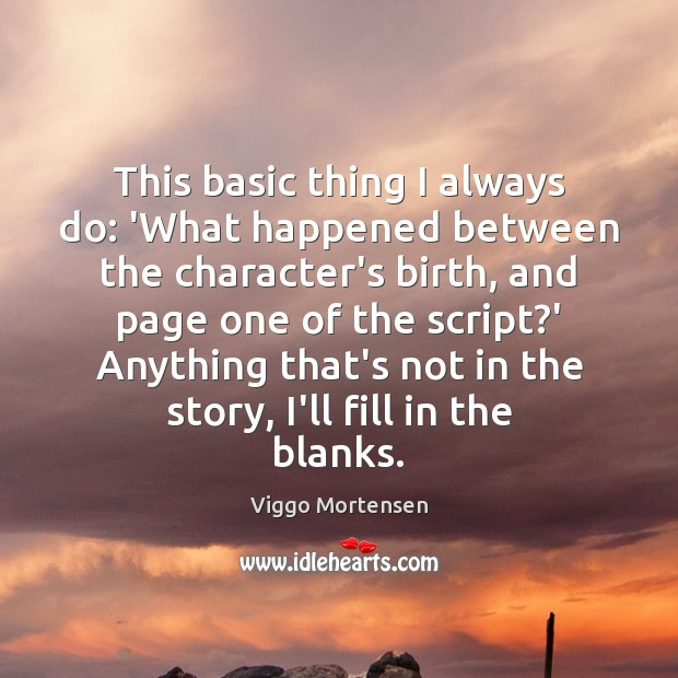 This basic thing I always do: 'What happened between the character's birth, Viggo Mortensen Picture Quote